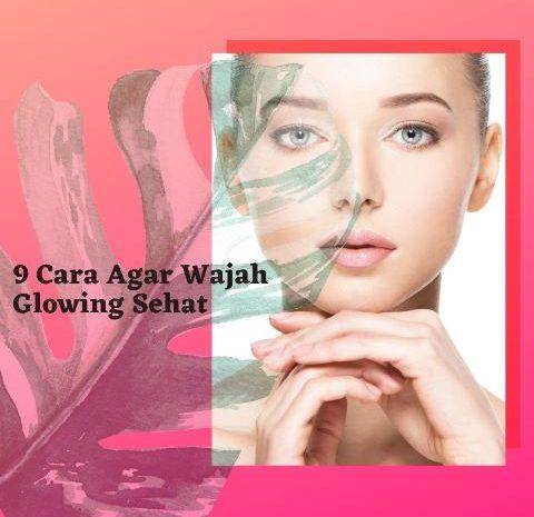 9 Cara Agar Wajah Glowing Sehat