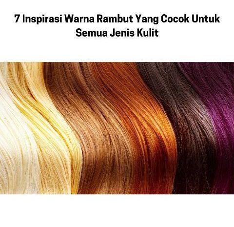 7 Inspirasi Warna Rambut Yang Cocok Untuk Semua Jenis Kulit